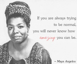 maya-angelou-quotes-trying-to-be-normal-300x250